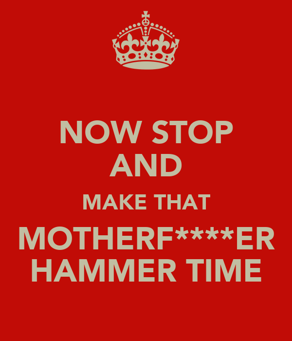 NOW STOP AND MAKE THAT MOTHERF****ER HAMMER TIME