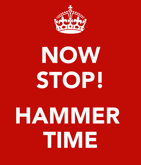 NOW STOP!  HAMMER  TIME
