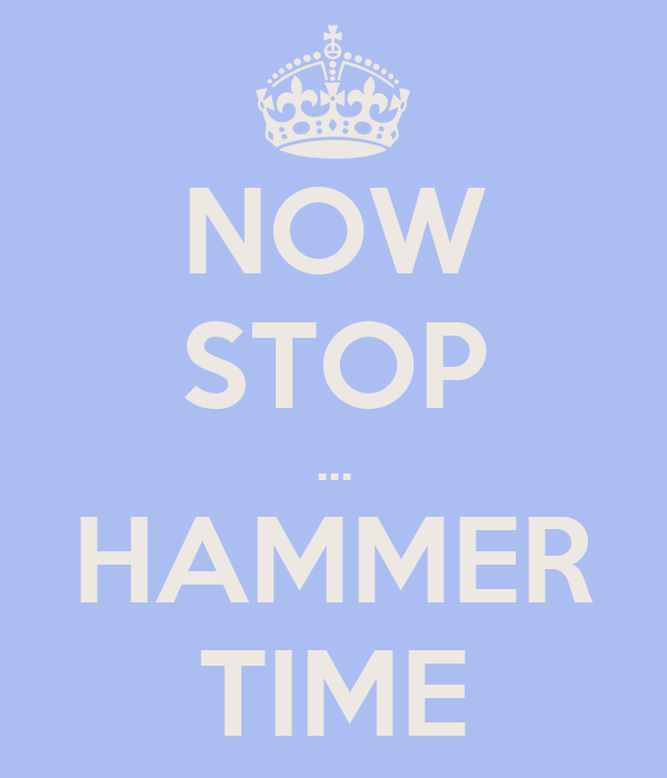 NOW STOP ... HAMMER TIME