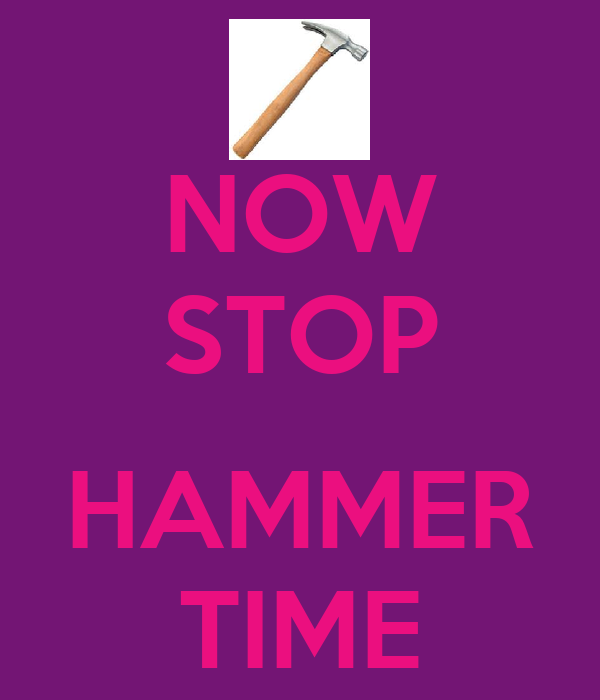 NOW STOP  HAMMER TIME
