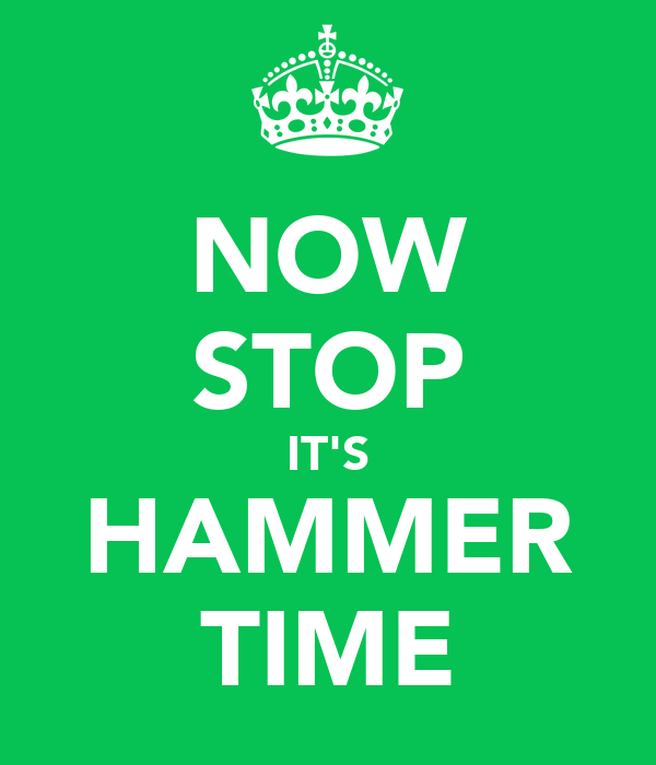 NOW STOP IT'S HAMMER TIME