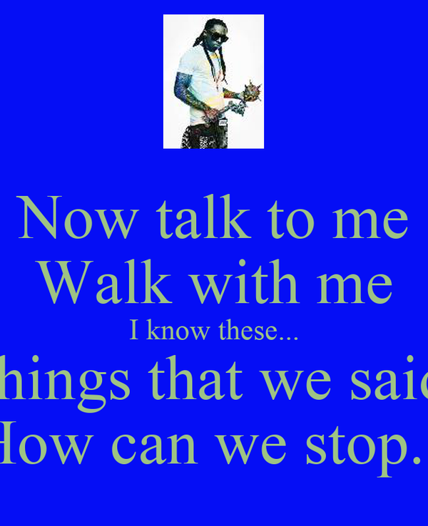 Now talk to me Walk with me I know these... things that we said How can we stop...