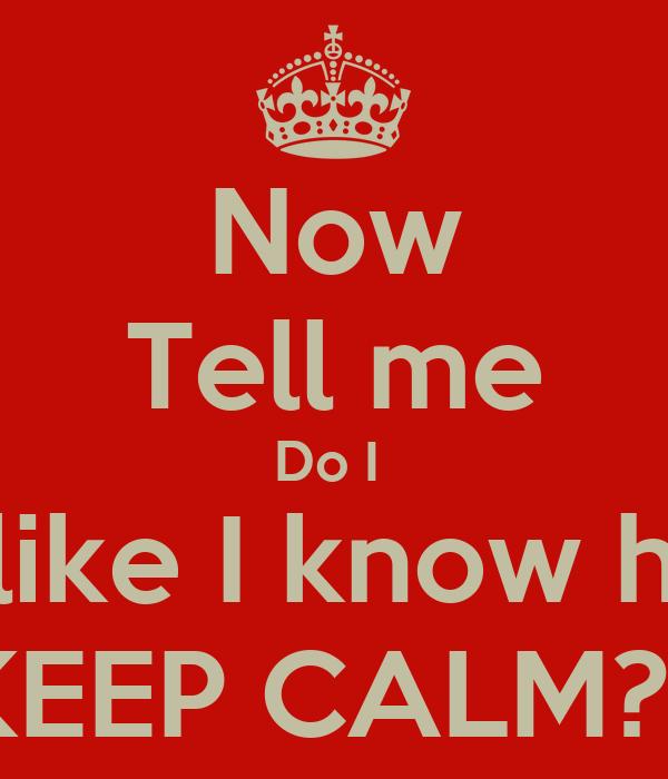 Now Tell me Do I  Look like I know how to KEEP CALM??