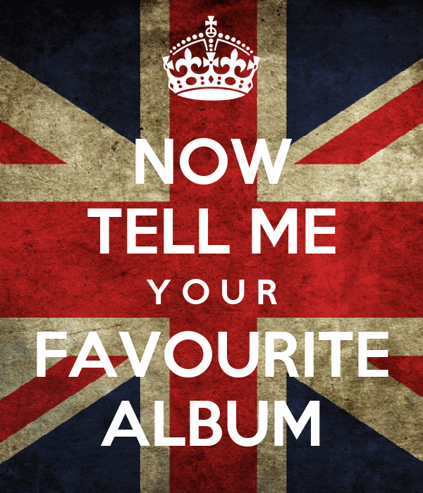 NOW TELL ME Y O U R FAVOURITE ALBUM