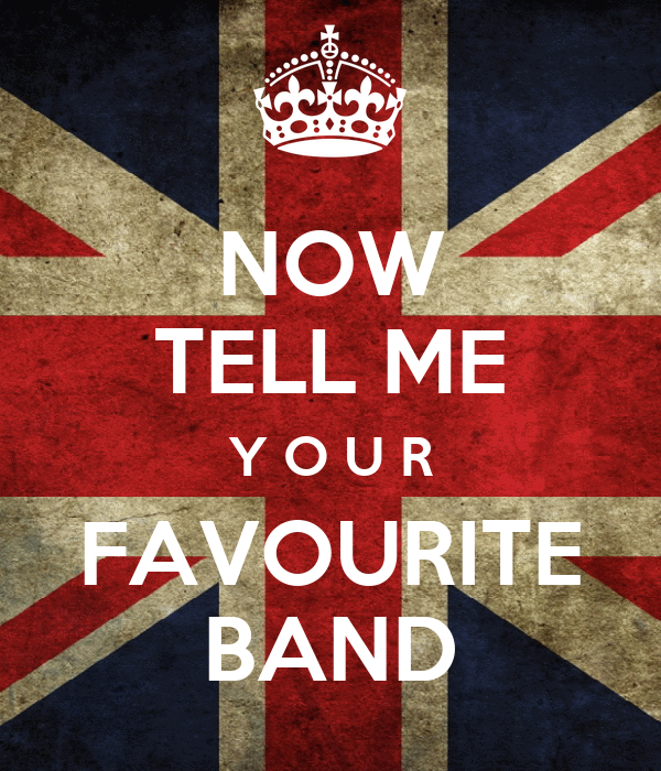 NOW TELL ME Y O U R FAVOURITE BAND