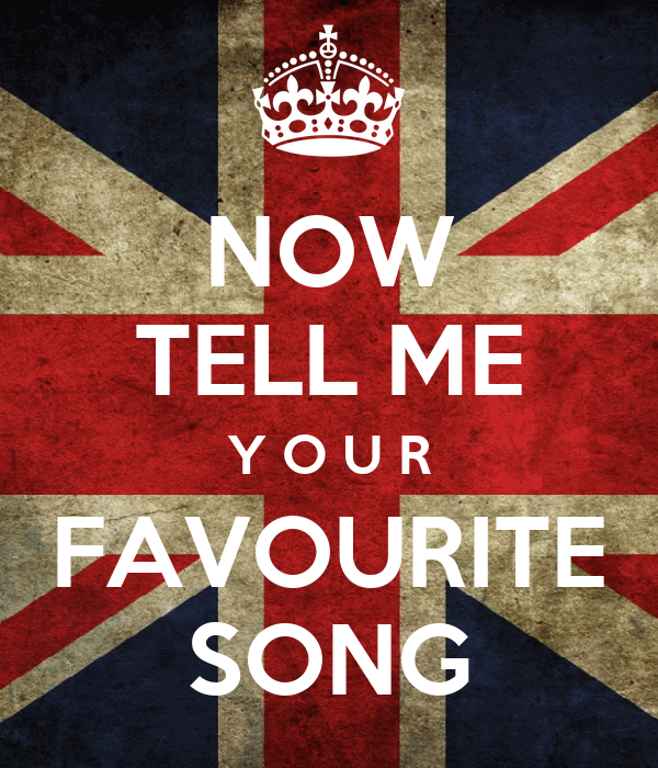 NOW TELL ME Y O U R FAVOURITE SONG