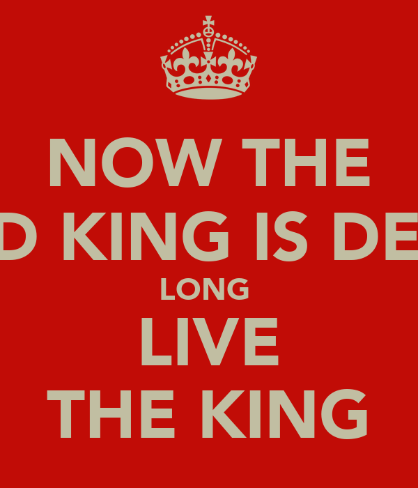 NOW THE OLD KING IS DEAD LONG  LIVE THE KING