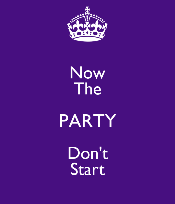 Now The PARTY Don't Start