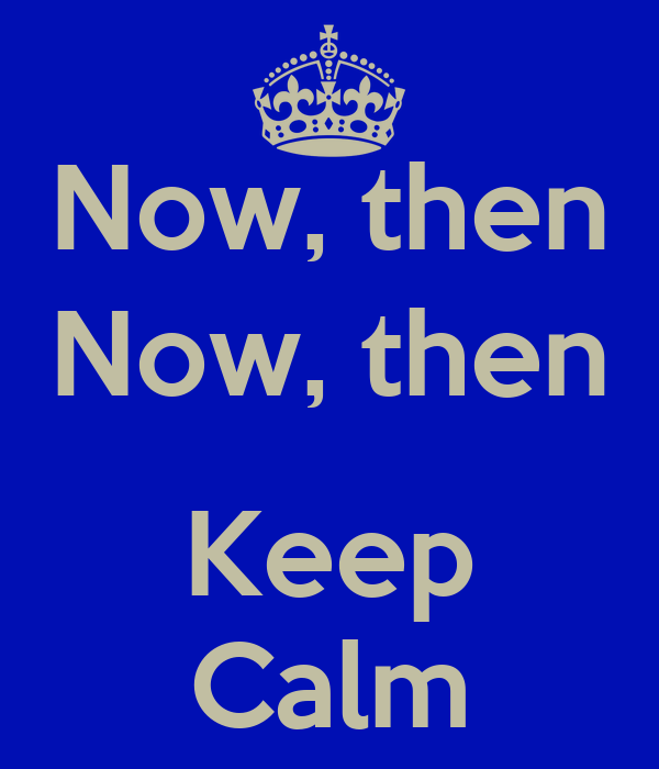 Now, then Now, then  Keep Calm