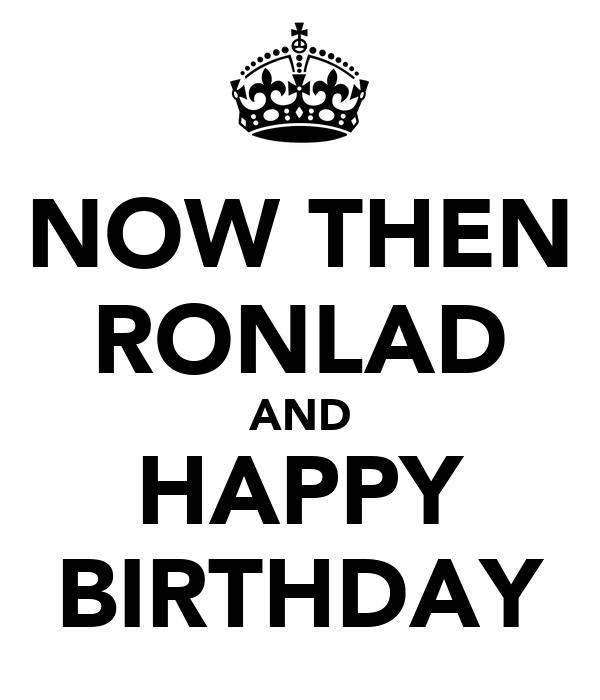 NOW THEN RONLAD AND HAPPY BIRTHDAY