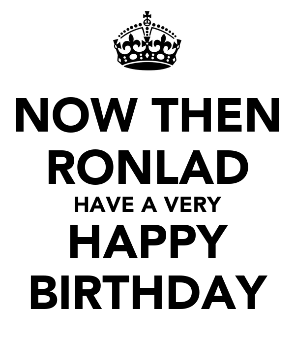 NOW THEN RONLAD HAVE A VERY HAPPY BIRTHDAY
