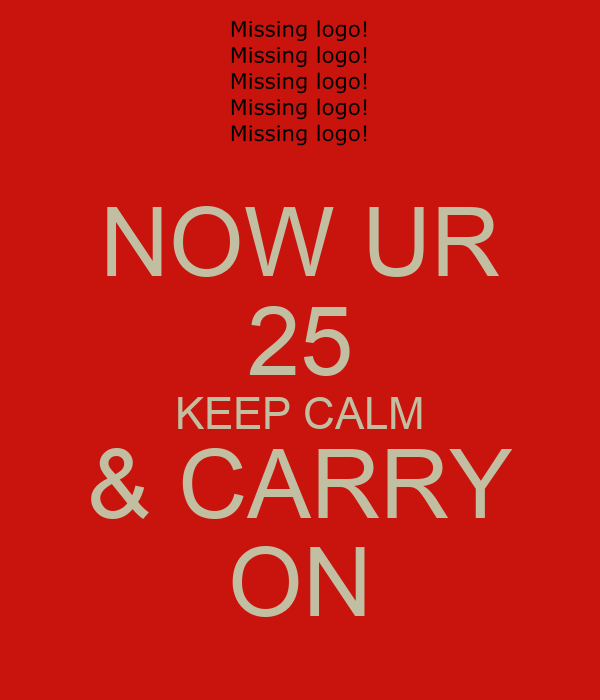 NOW UR 25 KEEP CALM & CARRY ON