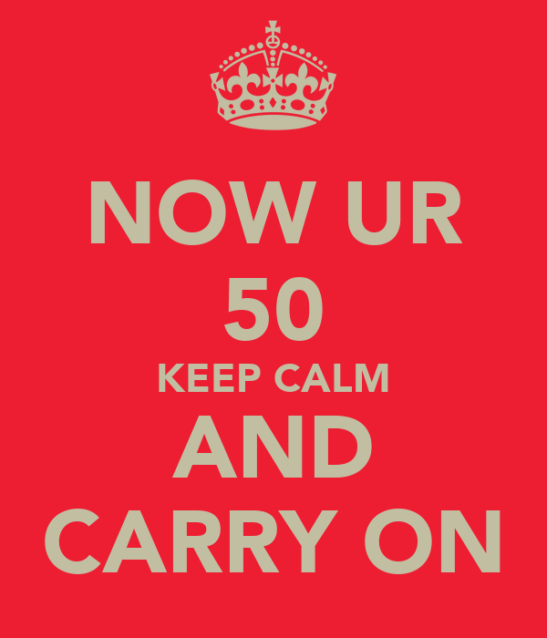 NOW UR 50 KEEP CALM AND CARRY ON