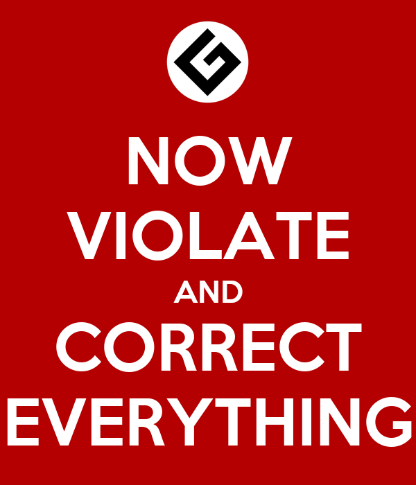 NOW VIOLATE AND CORRECT EVERYTHING