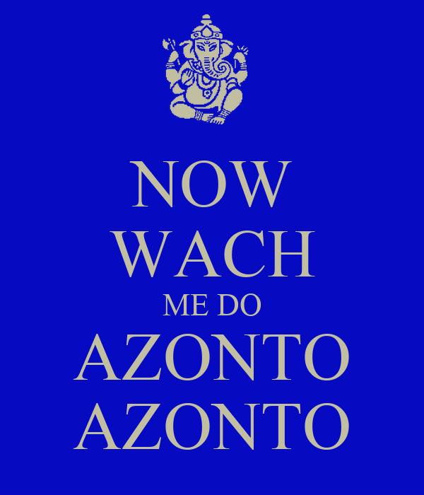 NOW WACH ME DO AZONTO AZONTO