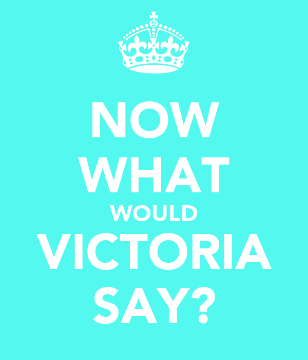 NOW WHAT WOULD VICTORIA SAY?