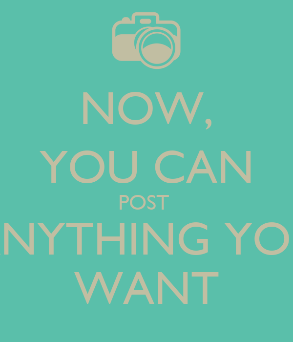 NOW, YOU CAN POST  ANYTHING YOU WANT