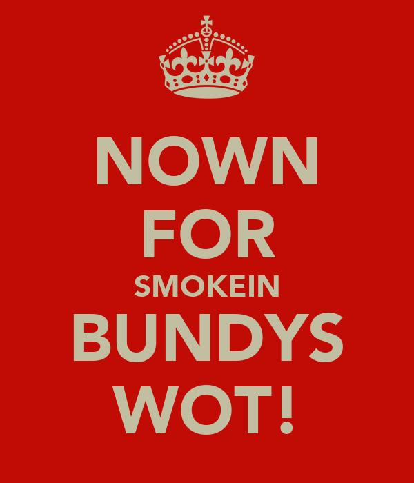 NOWN FOR SMOKEIN BUNDYS WOT!