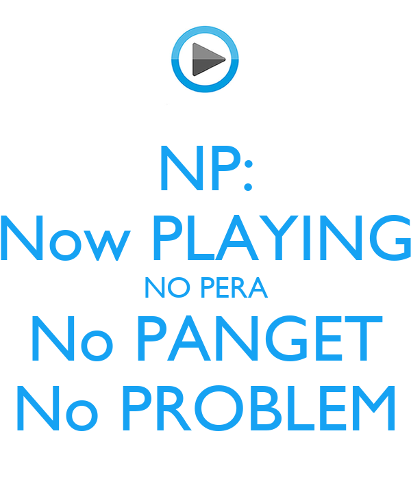 NP: Now PLAYING NO PERA No PANGET No PROBLEM