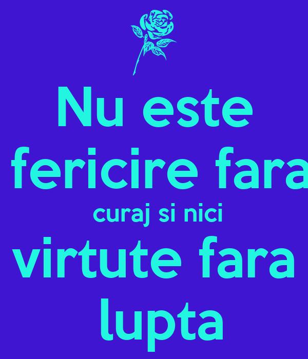 Nu este   fericire fara  curaj si nici  virtute fara   lupta