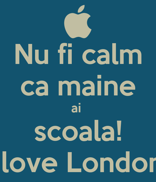 Nu fi calm ca maine ai  scoala! I love London.