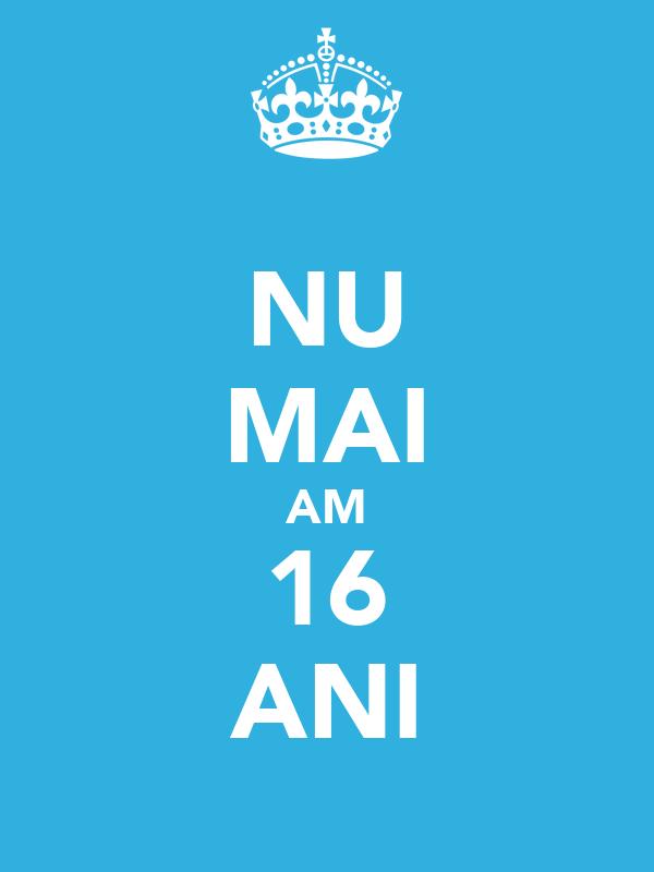 NU MAI AM 16 ANI
