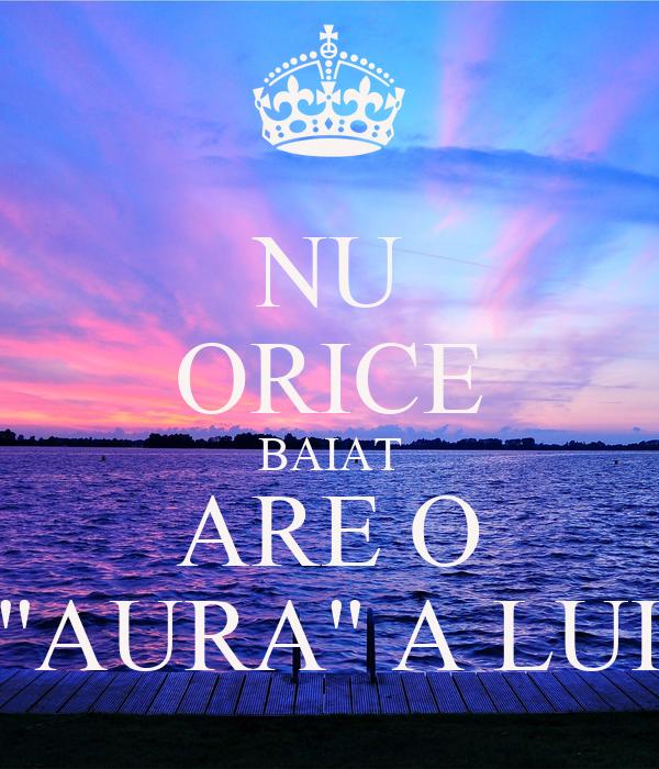 NU ORICE BAIAT ARE O ''AURA'' A LUI