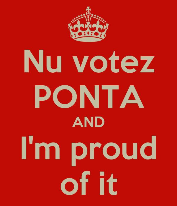 Nu votez PONTA AND I'm proud of it