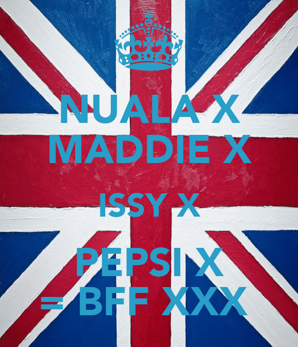 NUALA X MADDIE X ISSY X PEPSI X = BFF XXX