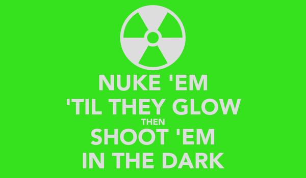 NUKE 'EM 'TIL THEY GLOW THEN SHOOT 'EM IN THE DARK