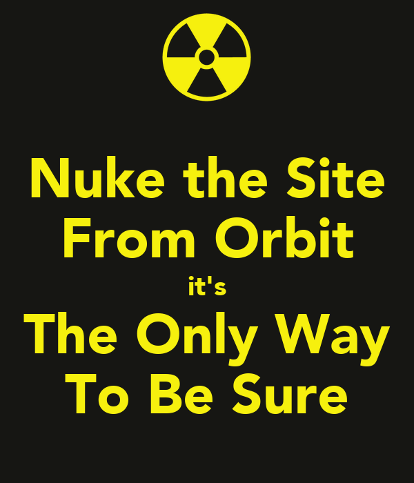 Nuke the Site From Orbit it's The Only Way To Be Sure