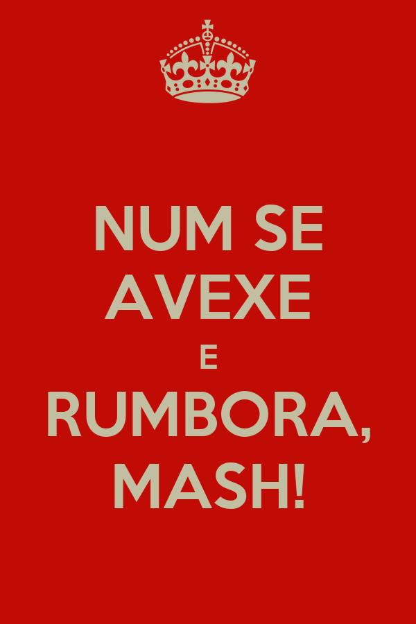 NUM SE AVEXE E RUMBORA, MASH!