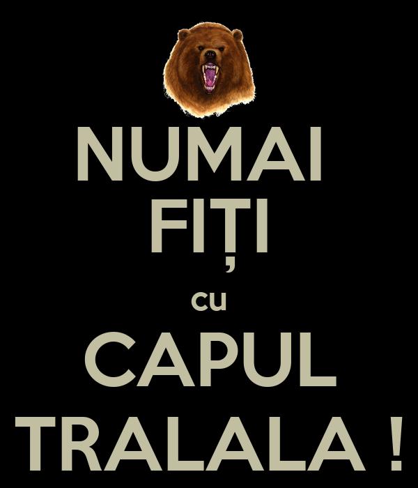 NUMAI  FIȚI cu CAPUL TRALALA !