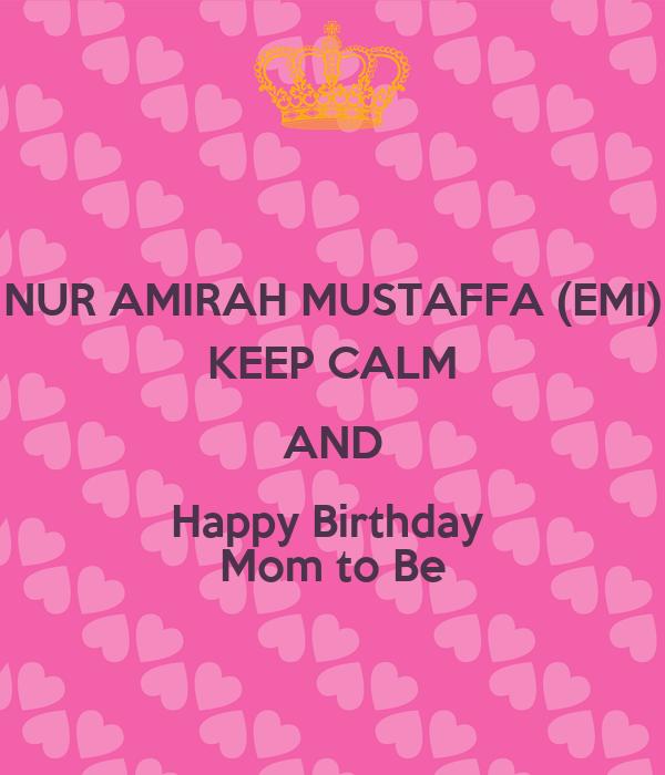 NUR AMIRAH MUSTAFFA (EMI) KEEP CALM AND Happy Birthday  Mom to Be