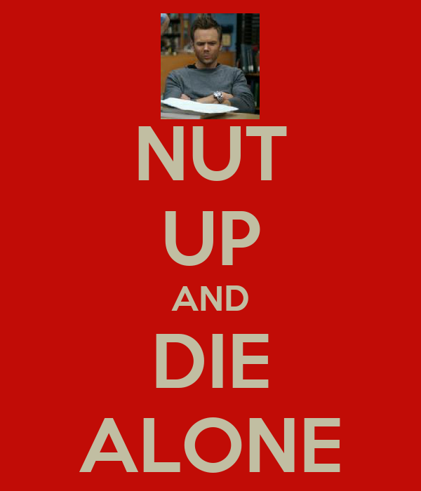 NUT UP AND DIE ALONE