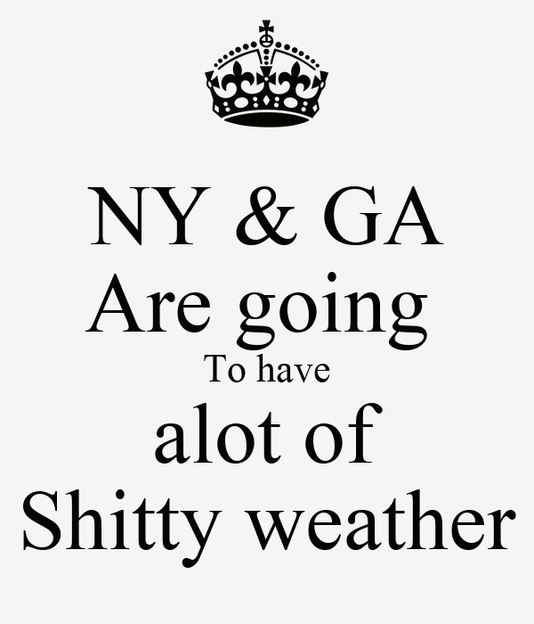 NY & GA Are going  To have alot of Shitty weather