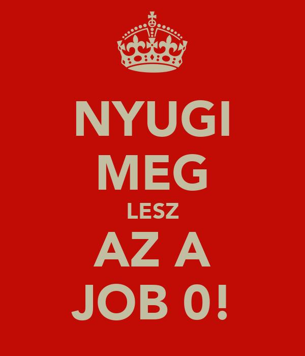 NYUGI MEG LESZ AZ A JOB 0!