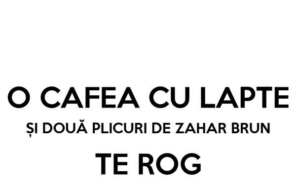 O CAFEA CU LAPTE ȘI DOUĂ PLICURI DE ZAHAR BRUN TE ROG