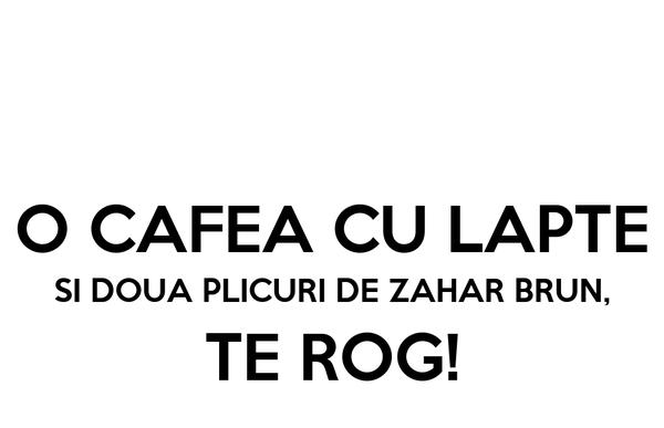 O CAFEA CU LAPTE SI DOUA PLICURI DE ZAHAR BRUN, TE ROG!
