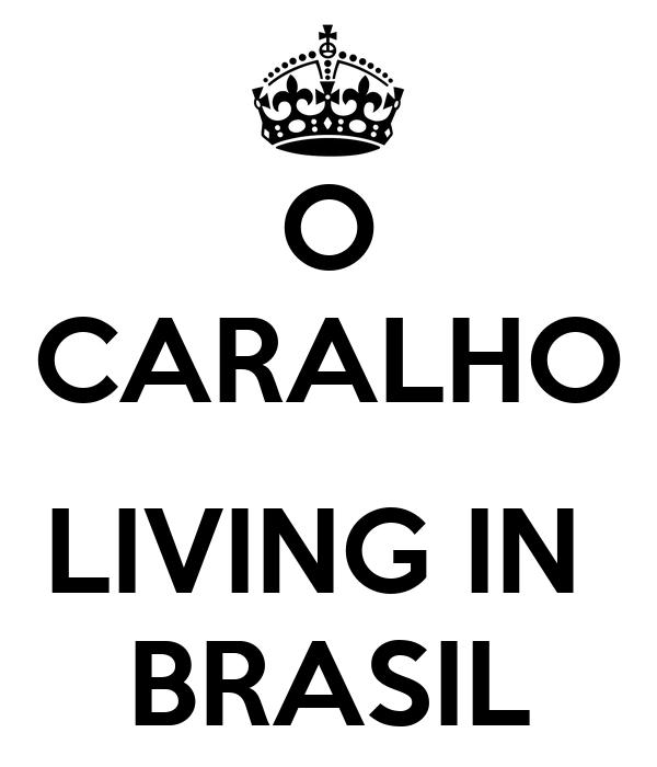 O CARALHO  LIVING IN  BRASIL