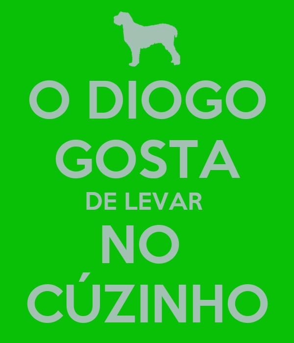 O DIOGO GOSTA DE LEVAR  NO  CÚZINHO