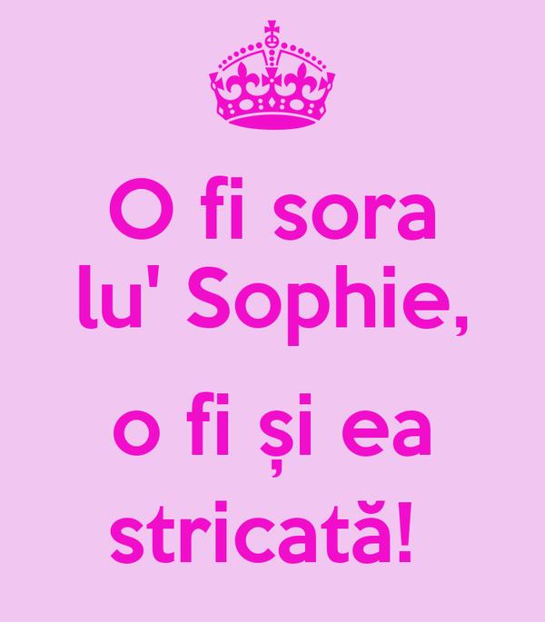 O fi sora   lu' Sophie,   o fi și ea stricată!
