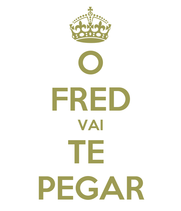 O FRED VAI TE  PEGAR
