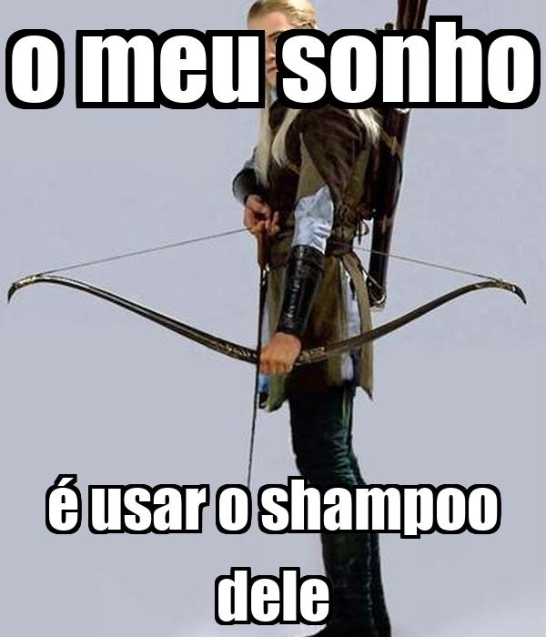 o meu sonho é usar o shampoo dele