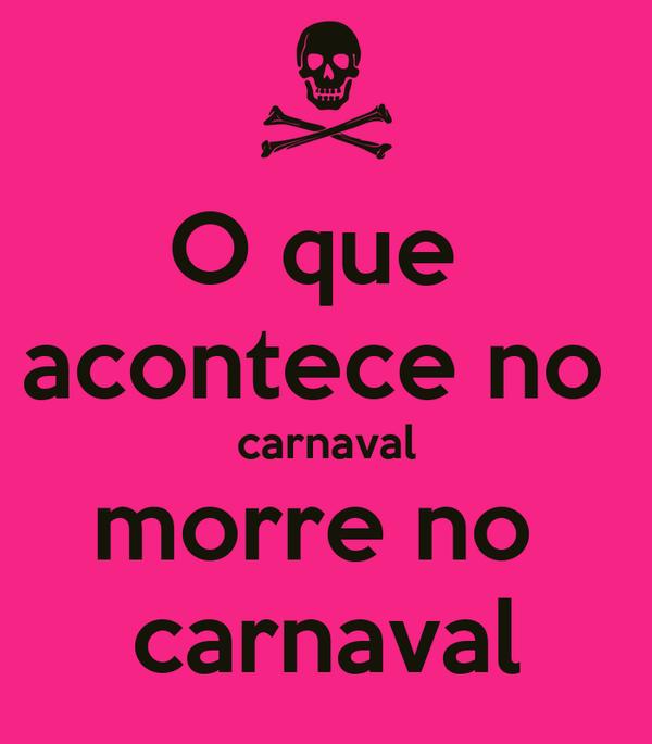 O que  acontece no  carnaval morre no  carnaval