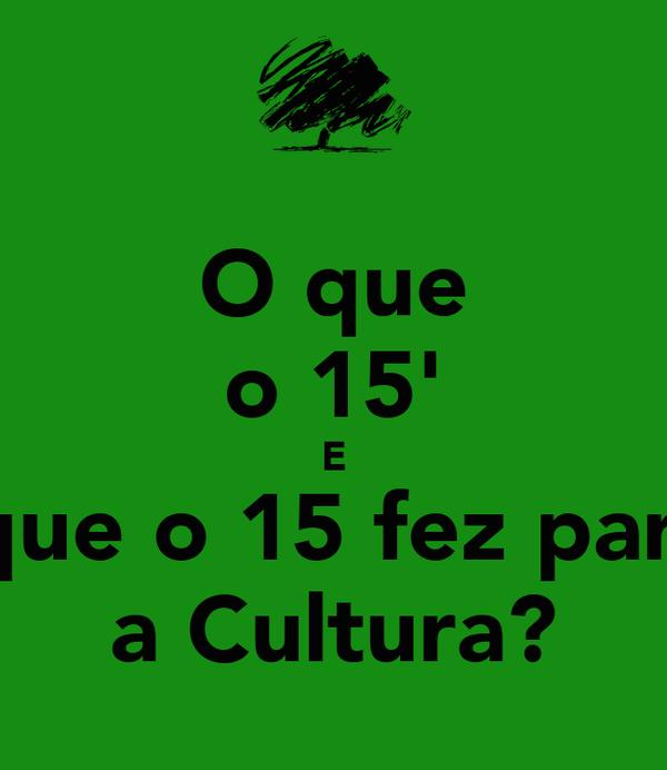 O que o 15' E O que o 15 fez para... a Cultura?