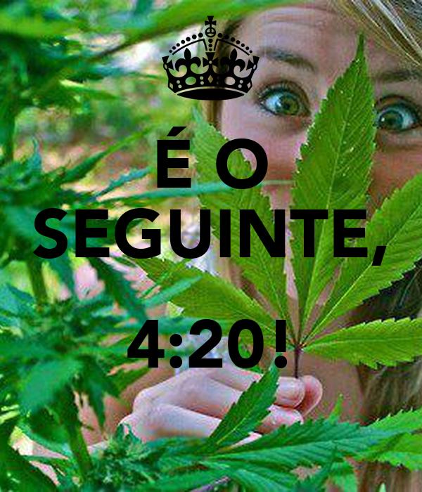 É O SEGUINTE,  4:20!