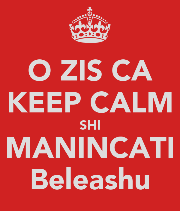 O ZIS CA KEEP CALM SHI MANINCATI Beleashu