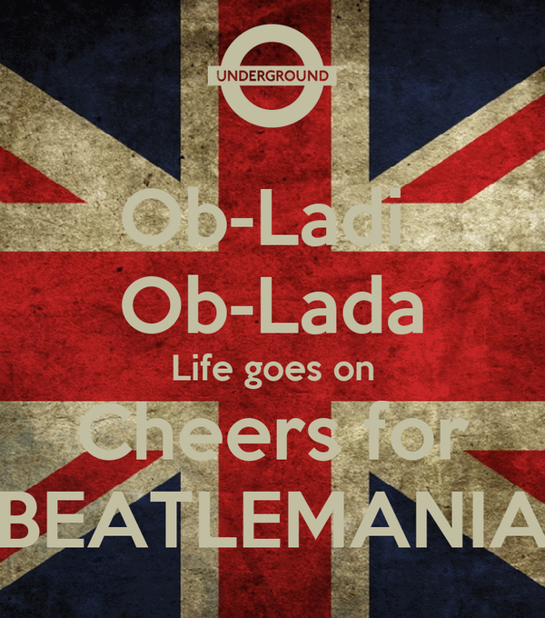 Ob-Ladi  Ob-Lada Life goes on Cheers for BEATLEMANIA