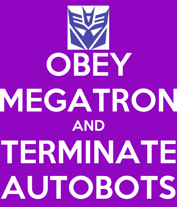 OBEY MEGATRON AND TERMINATE AUTOBOTS